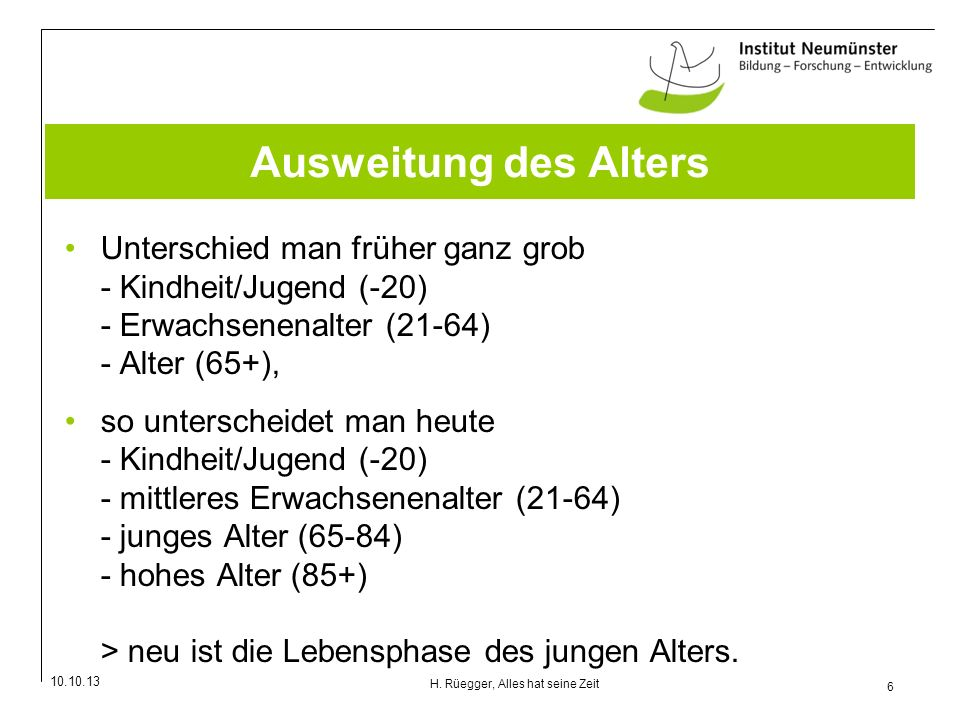 10.10.13 6 H. Rüegger, Alles hat seine Zeit Ausweitung des Alters Unterschied man früher ganz grob - Kindheit/Jugend (-20) - Erwachsenenalter (21-64)