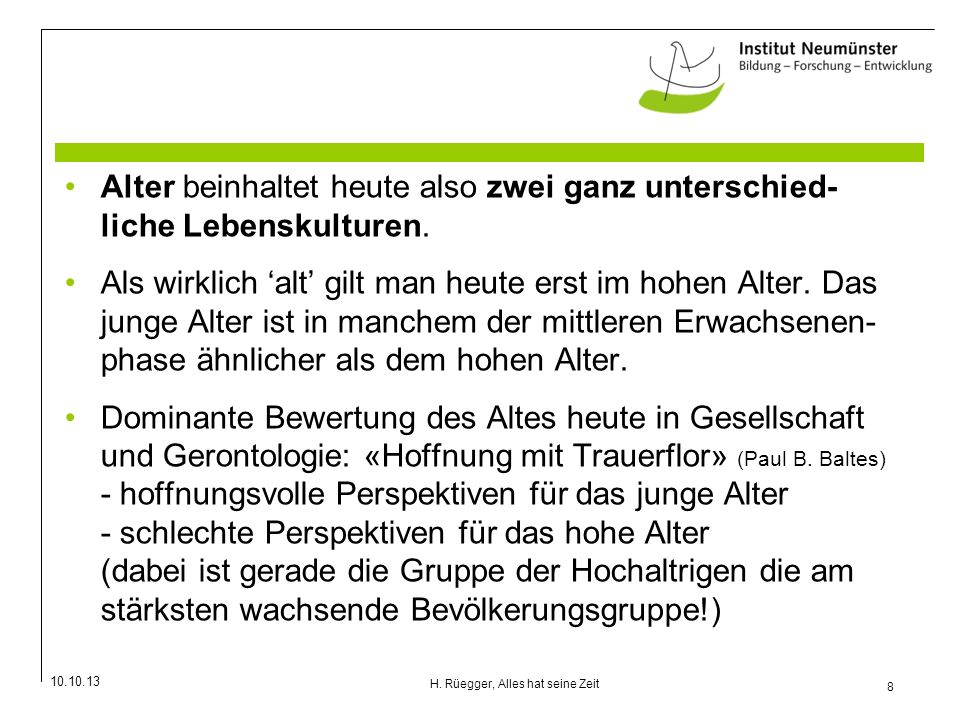 10.10.13 8 H. Rüegger, Alles hat seine Zeit Alter beinhaltet heute also zwei ganz unterschied- liche Lebenskulturen. Als wirklich alt gilt man heute e
