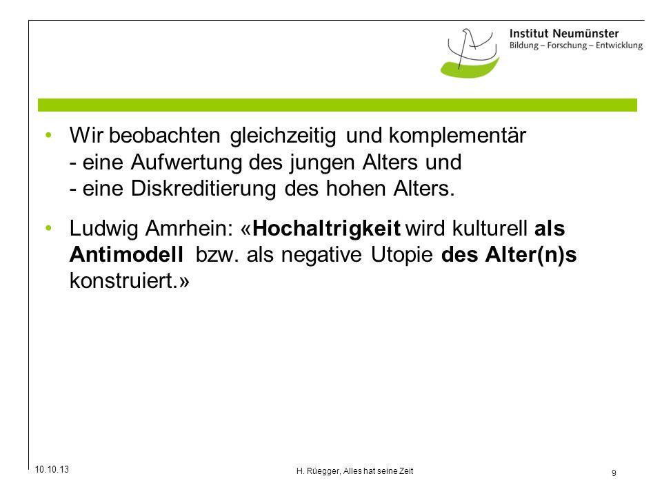 10.10.13 9 H. Rüegger, Alles hat seine Zeit Wir beobachten gleichzeitig und komplementär - eine Aufwertung des jungen Alters und - eine Diskreditierun