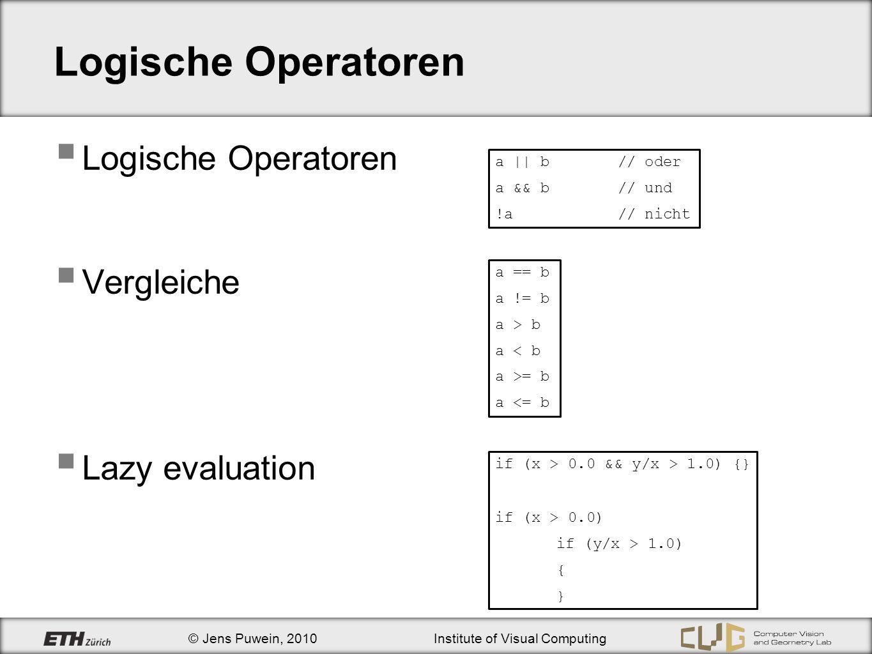© Jens Puwein, 2010Institute of Visual Computing Logische Operatoren Vergleiche Lazy evaluation a || b// oder a && b// und !a// nicht a == b a != b a