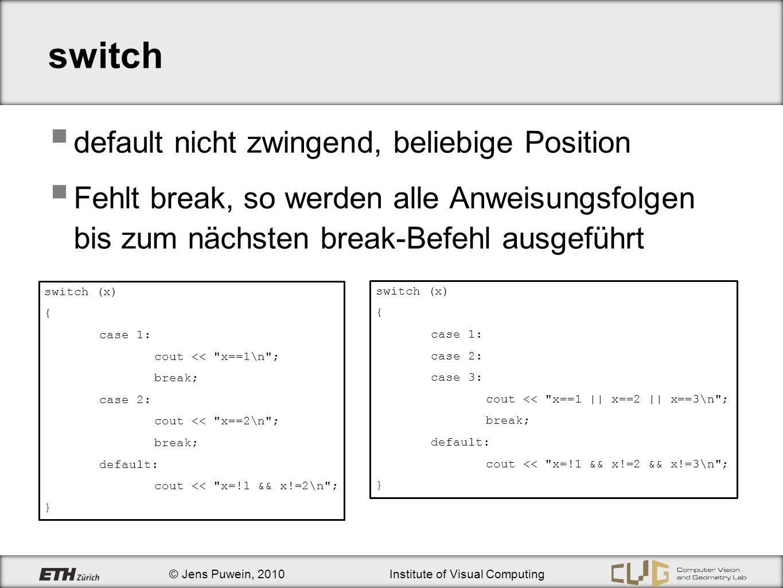 © Jens Puwein, 2010Institute of Visual Computing switch default nicht zwingend, beliebige Position Fehlt break, so werden alle Anweisungsfolgen bis zu