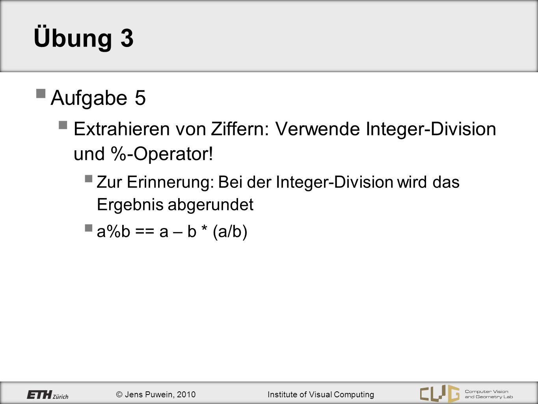© Jens Puwein, 2010Institute of Visual Computing Übung 3 Aufgabe 5 Extrahieren von Ziffern: Verwende Integer-Division und %-Operator! Zur Erinnerung: