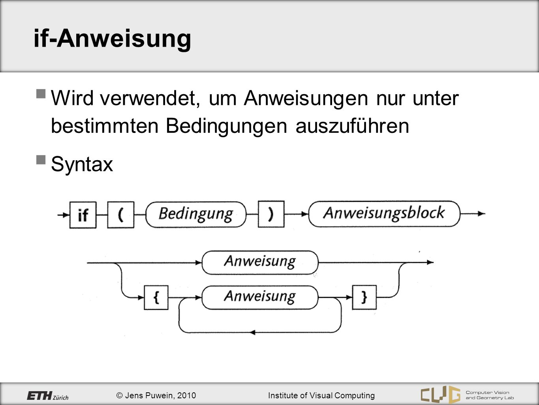 © Jens Puwein, 2010Institute of Visual Computing if-Anweisung Bedingung muss Ausdruck vom Typ bool sein Anweisungsblock wird genau dann ausgeführt, wenn der Ausdruck den Wert true hat Enthält der Anweisungsblock mehrere Anweisungen, so sind geschweifte Klammern nötig if (x1 > x2) { float tmp = x1; x1 = x2; x2 = tmp; } if (x < 0) x = -x;