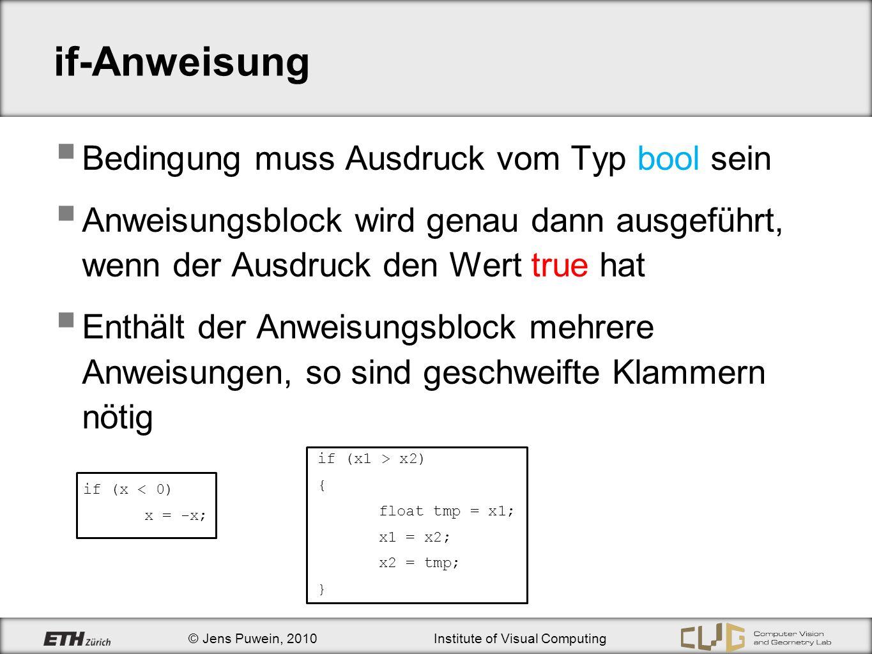© Jens Puwein, 2010Institute of Visual Computing if-Anweisung Ausdruck von einem anderen Typ wird nach bool konvertiert Achtung int a = 0; if (a == 2) {cout << a == 2 << endl;} if (a = 2) {cout << a = 2 << endl;} cout << a hat jetzt den Wert << a << endl; a = 2 a hat jetzt den Wert 2 Ausgabe: ?