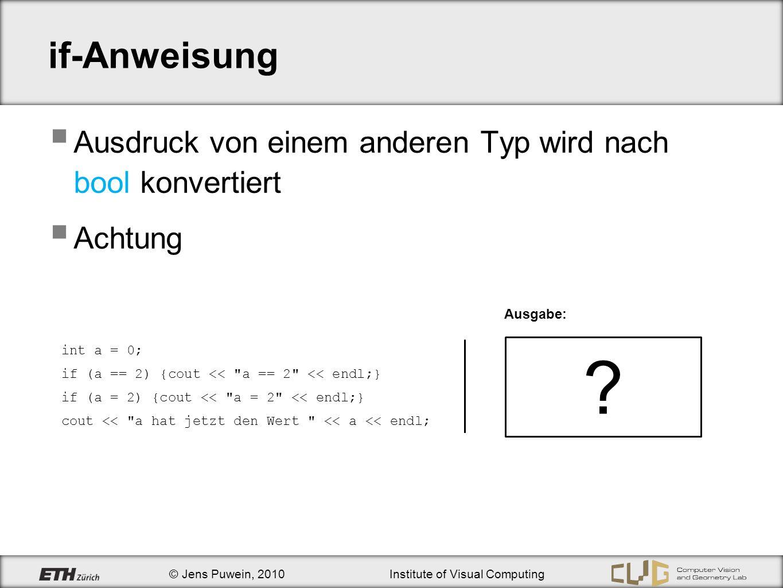 © Jens Puwein, 2010Institute of Visual Computing Übung 3 Aufgabe 2 Aufgabe 3 !false    false !(15%4) && a!=b && c < d && a==e (277 / 100) % 10 == 2 && (277 / 10) % 10 == 7 && 277 % 10 == 7 // Der Integer a ist kleiner als 100 und durch 7 teilbar a<100 && a%7==0 // Der Double b ist nicht 0 und a/b ist grösser als c b!=0 && a/b > c // Das Zeichen c ist kein Grossbuchstabe c 90 true false true ?