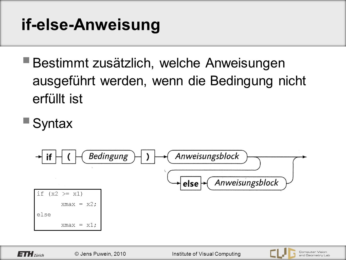 © Jens Puwein, 2010Institute of Visual Computing if-else-Anweisung Verschachtelung bool a = true, b = false; if (a) if (b) cout << … ; else cout << zweites if ; bool a = false, b = true; if (a) { if (b) cout << … ; } else cout << erstes if ; Ausgabe: zweites if erstes if .