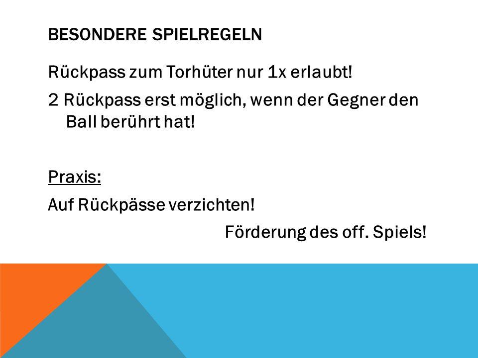 BESONDERE SPIELREGELN Rückpass zum Torhüter nur 1x erlaubt! 2 Rückpass erst möglich, wenn der Gegner den Ball berührt hat! Praxis: Auf Rückpässe verzi