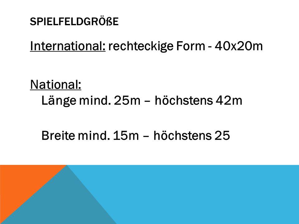 SPIELFELDGRÖßE International: rechteckige Form - 40x20m National: Länge mind. 25m – höchstens 42m Breite mind. 15m – höchstens 25