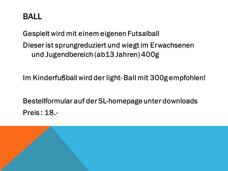 BALL Gespielt wird mit einem eigenen Futsalball Dieser ist sprungreduziert und wiegt im Erwachsenen und Jugendbereich (ab13 Jahren) 400g Im Kinderfußb