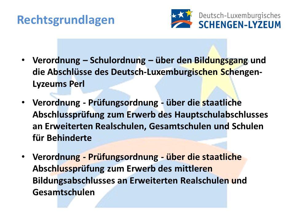 Rechtsgrundlagen Verordnung – Schulordnung – über den Bildungsgang und die Abschlüsse des Deutsch-Luxemburgischen Schengen- Lyzeums Perl Verordnung - Prüfungsordnung - über die staatliche Abschlussprüfung zum Erwerb des Hauptschulabschlusses an Erweiterten Realschulen, Gesamtschulen und Schulen für Behinderte Verordnung - Prüfungsordnung - über die staatliche Abschlussprüfung zum Erwerb des mittleren Bildungsabschlusses an Erweiterten Realschulen und Gesamtschulen