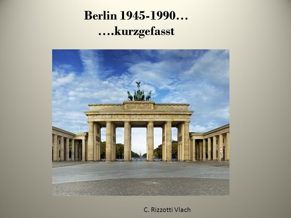 Berlin 1945-1990… ….kurzgefasst C. Rizzotti Vlach