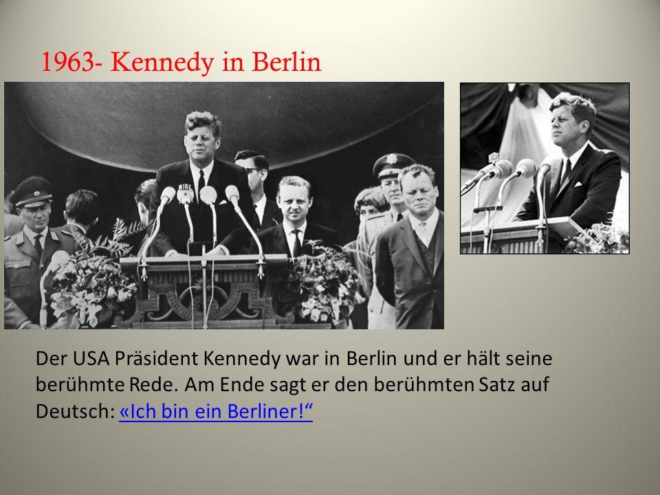 1963- Kennedy in Berlin Der USA Präsident Kennedy war in Berlin und er hält seine berühmte Rede. Am Ende sagt er den berühmten Satz auf Deutsch: «Ich