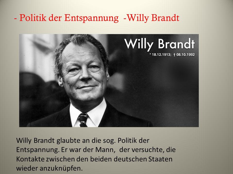 - Politik der Entspannung -Willy Brandt Willy Brandt glaubte an die sog. Politik der Entspannung. Er war der Mann, der versuchte, die Kontakte zwische