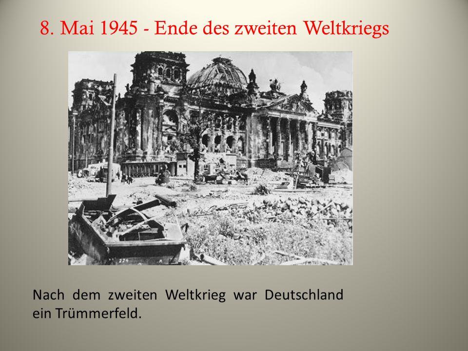 8. Mai 1945 - Ende des zweiten Weltkriegs Nach dem zweiten Weltkrieg war Deutschland ein Trümmerfeld.