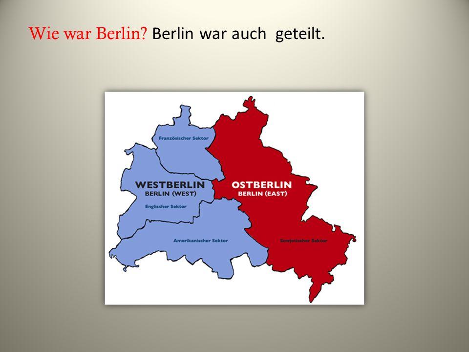 Wie war Berlin? Berlin war auch geteilt.
