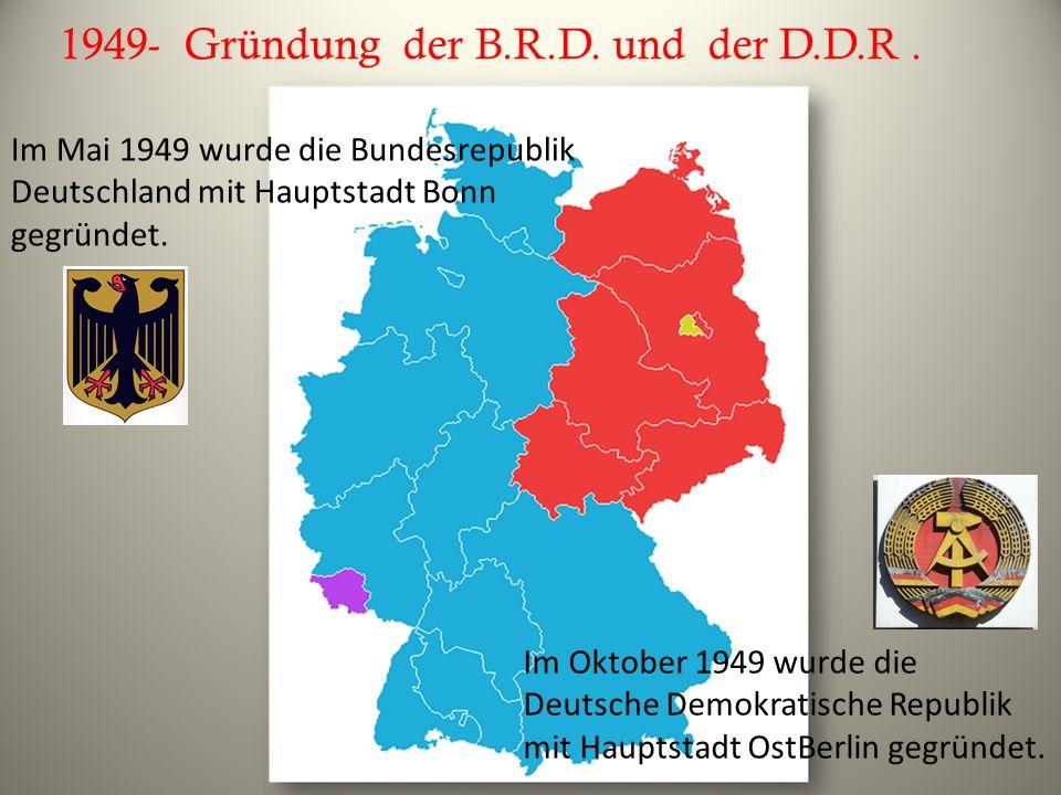 1949- Gründung der B.R.D. und der D.D.R. Im Mai 1949 wurde die Bundesrepublik Deutschland mit Hauptstadt Bonn gegründet. Im Oktober 1949 wurde die Deu
