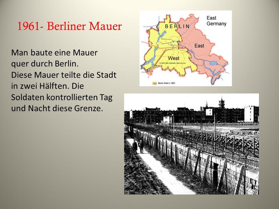 1961- Berliner Mauer Man baute eine Mauer quer durch Berlin. Diese Mauer teilte die Stadt in zwei Hälften. Die Soldaten kontrollierten Tag und Nacht d