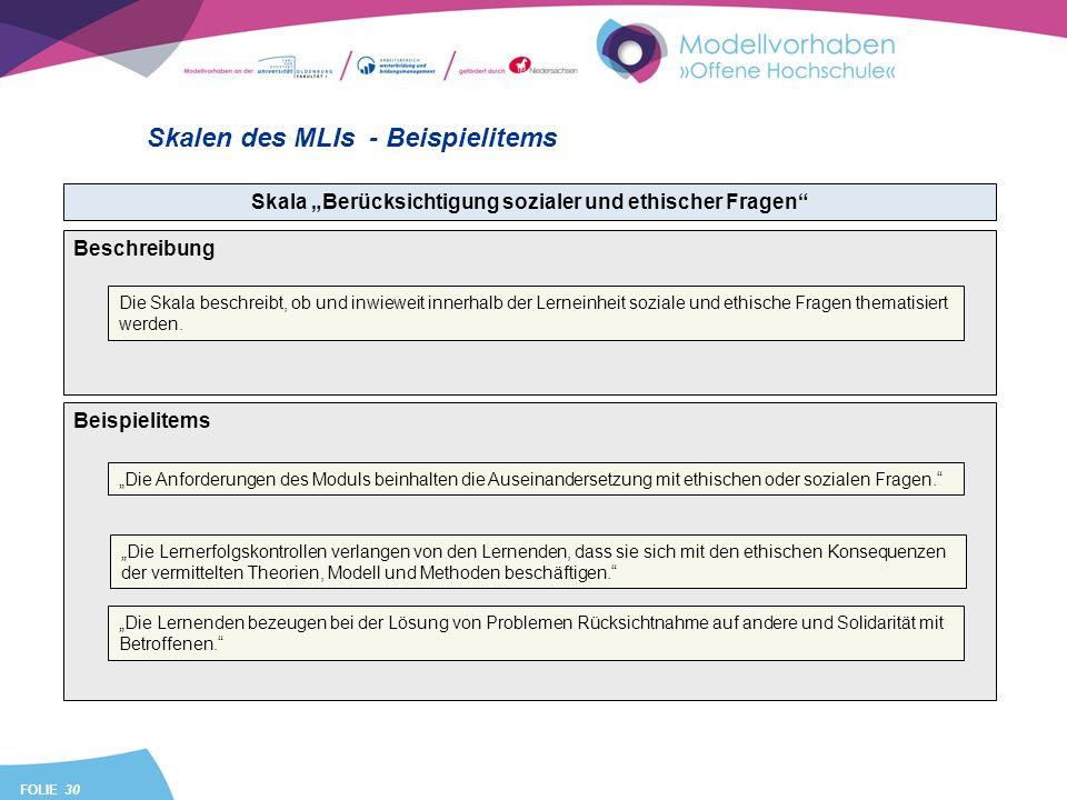 FOLIE 30 Skalen des MLIs - Beispielitems Skala Berücksichtigung sozialer und ethischer Fragen Beispielitems Die Anforderungen des Moduls beinhalten die Auseinandersetzung mit ethischen oder sozialen Fragen.