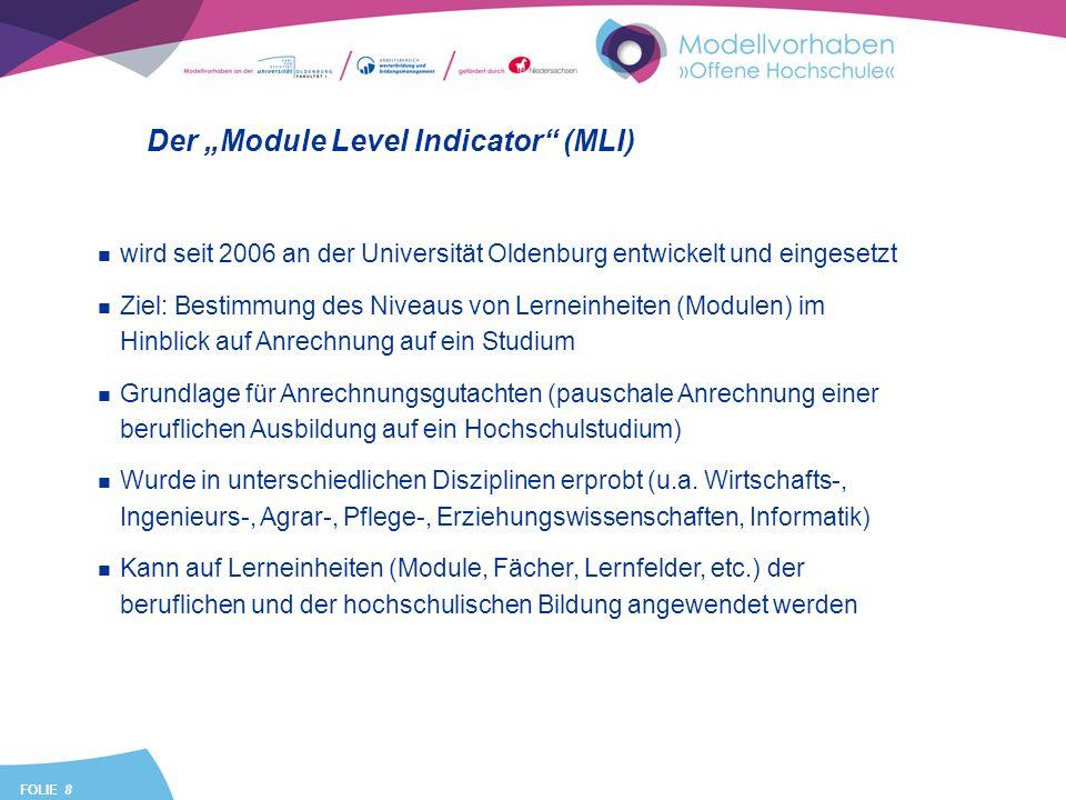 FOLIE 8 Der Module Level Indicator (MLI) wird seit 2006 an der Universität Oldenburg entwickelt und eingesetzt Ziel: Bestimmung des Niveaus von Lerneinheiten (Modulen) im Hinblick auf Anrechnung auf ein Studium Grundlage für Anrechnungsgutachten (pauschale Anrechnung einer beruflichen Ausbildung auf ein Hochschulstudium) Wurde in unterschiedlichen Disziplinen erprobt (u.a.
