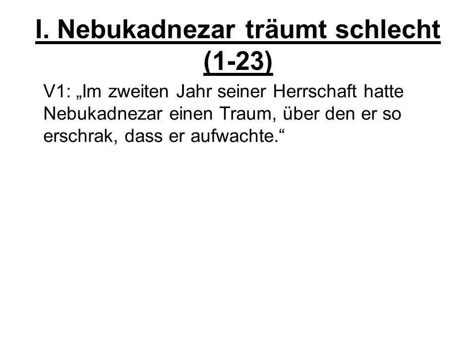 I. Nebukadnezar träumt schlecht (1-23) V1: Im zweiten Jahr seiner Herrschaft hatte Nebukadnezar einen Traum, über den er so erschrak, dass er aufwacht