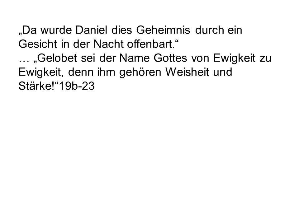 Da wurde Daniel dies Geheimnis durch ein Gesicht in der Nacht offenbart. … Gelobet sei der Name Gottes von Ewigkeit zu Ewigkeit, denn ihm gehören Weis