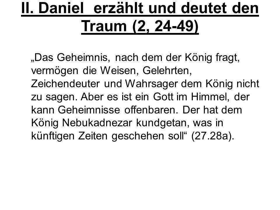 II. Daniel erzählt und deutet den Traum (2, 24-49) Das Geheimnis, nach dem der König fragt, vermögen die Weisen, Gelehrten, Zeichendeuter und Wahrsage
