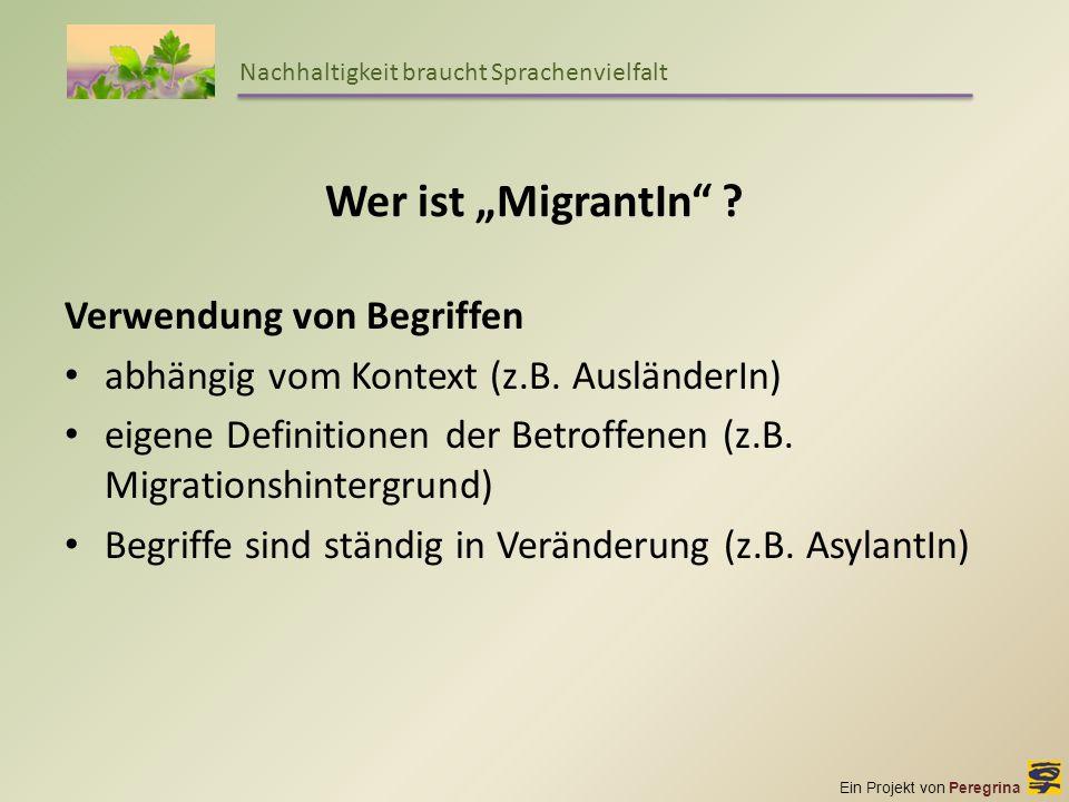 Ein Projekt von Peregrina Nachhaltigkeit braucht Sprachenvielfalt Wer ist MigrantIn ? Verwendung von Begriffen abhängig vom Kontext (z.B. AusländerIn)