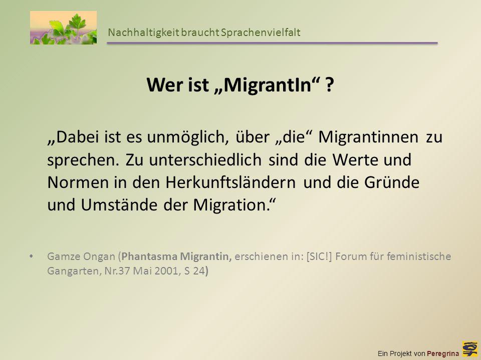 Ein Projekt von Peregrina Nachhaltigkeit braucht Sprachenvielfalt Wer ist MigrantIn ? Dabei ist es unmöglich, über die Migrantinnen zu sprechen. Zu un