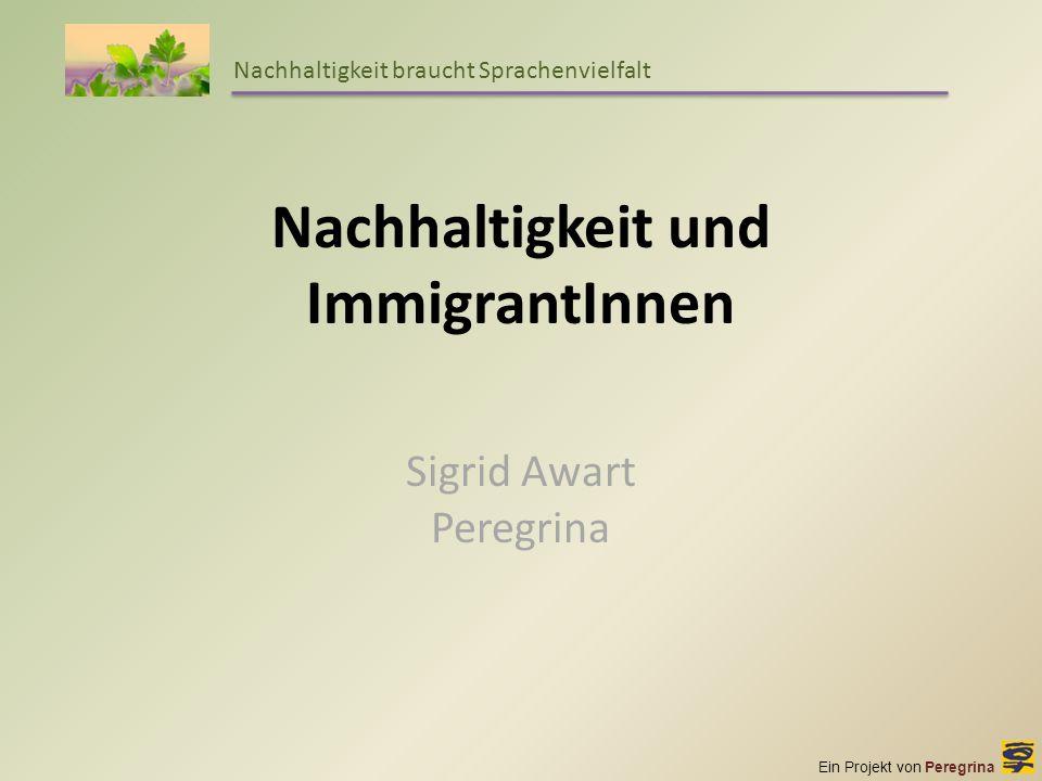 Ein Projekt von Peregrina Nachhaltigkeit braucht Sprachenvielfalt Nachhaltigkeit und ImmigrantInnen Sigrid Awart Peregrina