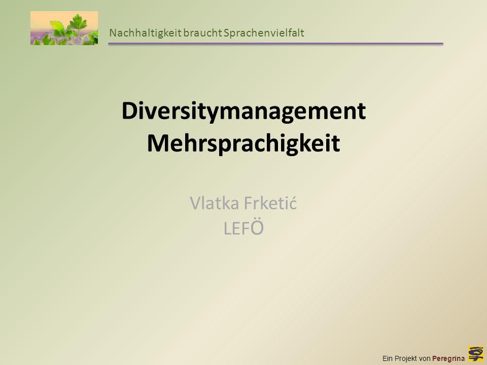Ein Projekt von Peregrina Nachhaltigkeit braucht Sprachenvielfalt Diversitymanagement Mehrsprachigkeit Vlatka Frketi ć LEF Ö