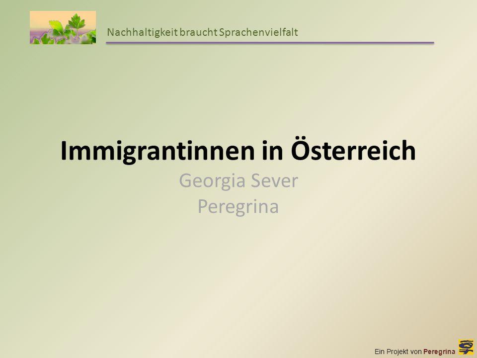 Ein Projekt von Peregrina Nachhaltigkeit braucht Sprachenvielfalt Immigrantinnen in Österreich Georgia Sever Peregrina