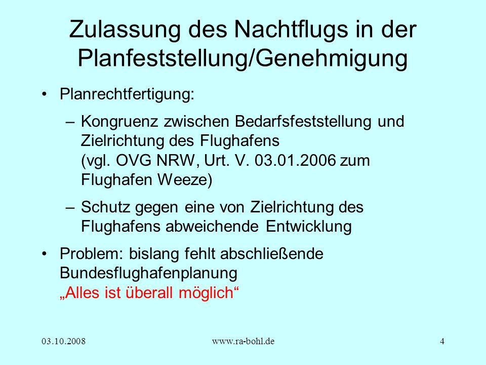 03.10.2008www.ra-bohl.de4 Zulassung des Nachtflugs in der Planfeststellung/Genehmigung Planrechtfertigung: –Kongruenz zwischen Bedarfsfeststellung und Zielrichtung des Flughafens (vgl.