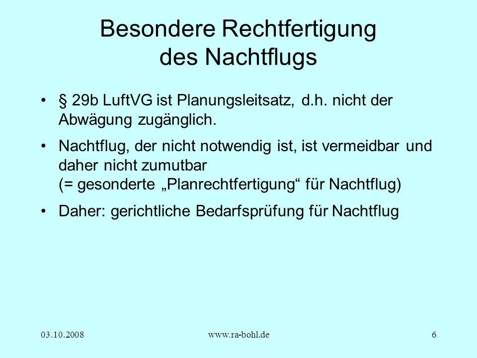 03.10.2008www.ra-bohl.de6 Besondere Rechtfertigung des Nachtflugs § 29b LuftVG ist Planungsleitsatz, d.h.