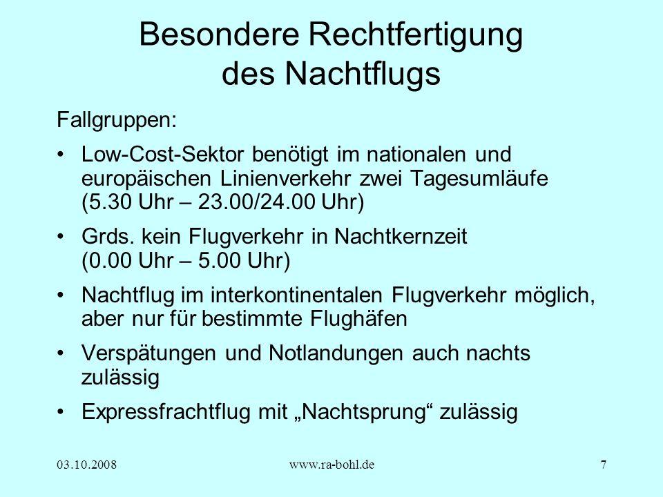 03.10.2008www.ra-bohl.de7 Besondere Rechtfertigung des Nachtflugs Fallgruppen: Low-Cost-Sektor benötigt im nationalen und europäischen Linienverkehr zwei Tagesumläufe (5.30 Uhr – 23.00/24.00 Uhr) Grds.