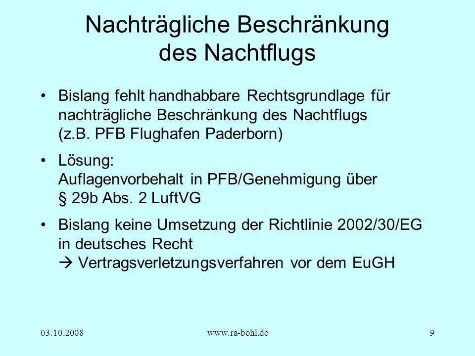 03.10.2008www.ra-bohl.de9 Nachträgliche Beschränkung des Nachtflugs Bislang fehlt handhabbare Rechtsgrundlage für nachträgliche Beschränkung des Nachtflugs (z.B.
