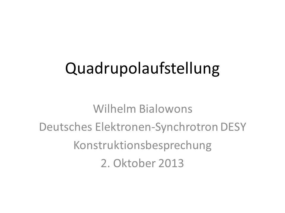 Quadrupolaufstellung Wilhelm Bialowons Deutsches Elektronen-Synchrotron DESY Konstruktionsbesprechung 2. Oktober 2013