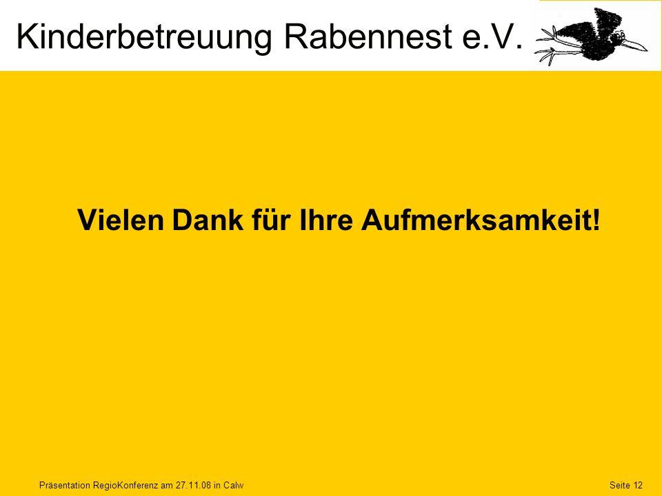 Präsentation RegioKonferenz am 27.11.08 in CalwSeite 12 Vielen Dank für Ihre Aufmerksamkeit! Kinderbetreuung Rabennest e.V.