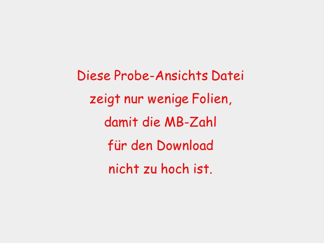 Diese Probe-Ansichts Datei zeigt nur wenige Folien, damit die MB-Zahl für den Download nicht zu hoch ist.