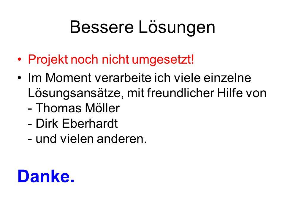 Bessere Lösungen Projekt noch nicht umgesetzt! Im Moment verarbeite ich viele einzelne Lösungsansätze, mit freundlicher Hilfe von - Thomas Möller - Di