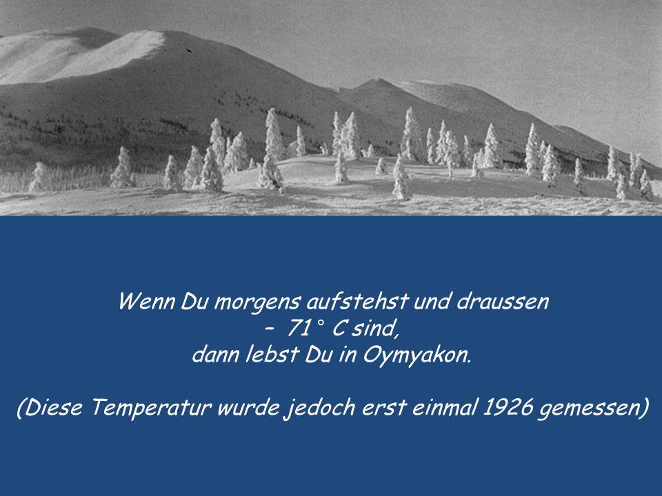 Wenn Du morgens aufstehst und draussen – 71 ° C sind, dann lebst Du in Oymyakon.
