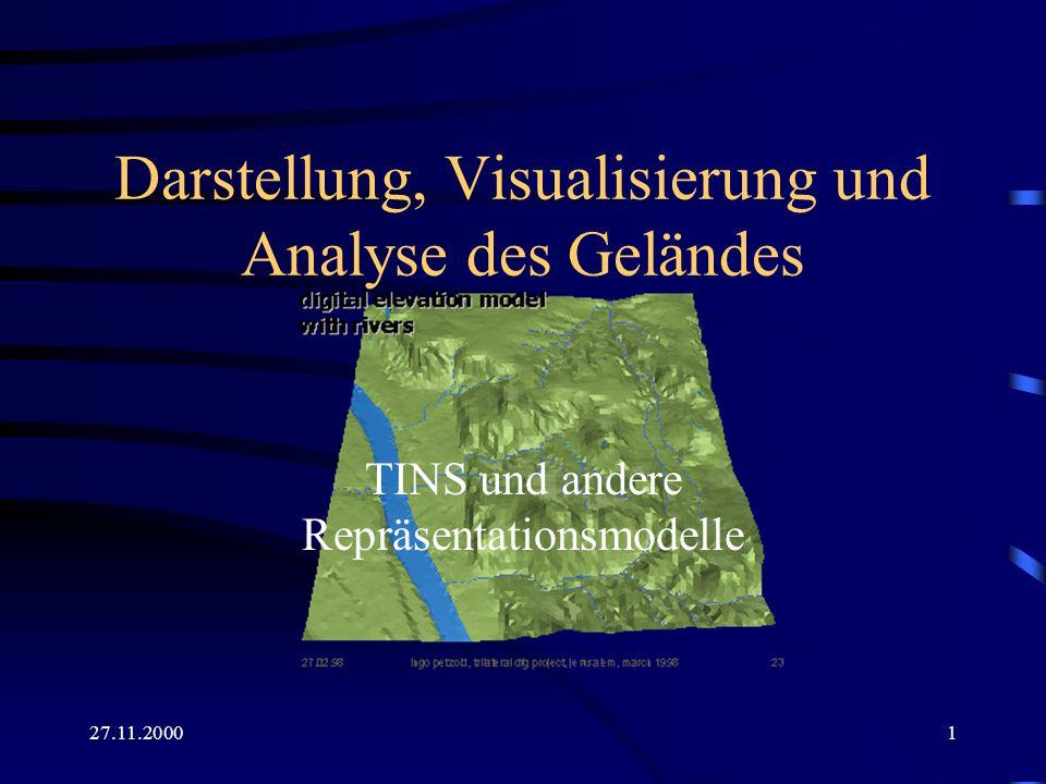 27.11.20002 Repräsentationsmodelle für das Gelände Punktraster und Farbskala zur Darstellung der Höhe Sammlung einzelner Objekte in Vektorform (Punkte, Linien, Objekte) Dreiecksvermaschungen (TINS)