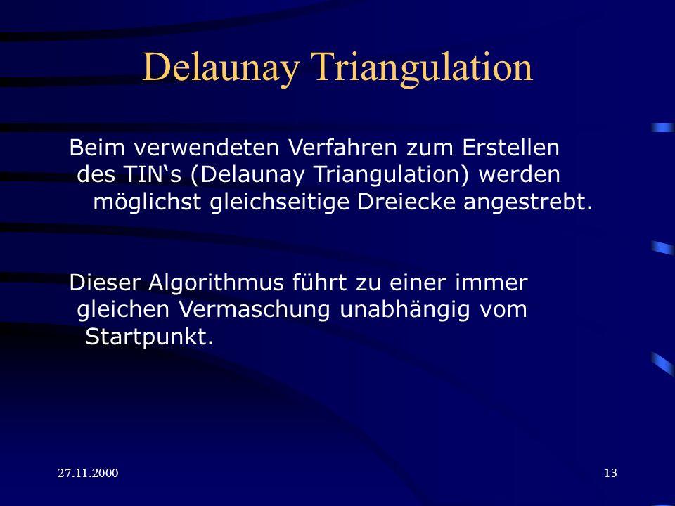 27.11.200013 Delaunay Triangulation Beim verwendeten Verfahren zum Erstellen des TINs (Delaunay Triangulation) werden möglichst gleichseitige Dreiecke