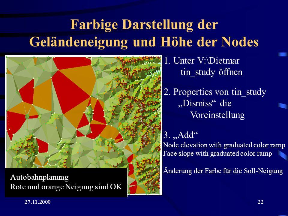 27.11.200022 Farbige Darstellung der Geländeneigung und Höhe der Nodes 1. Unter V:\Dietmar tin_study öffnen 2. Properties von tin_study Dismiss die Vo