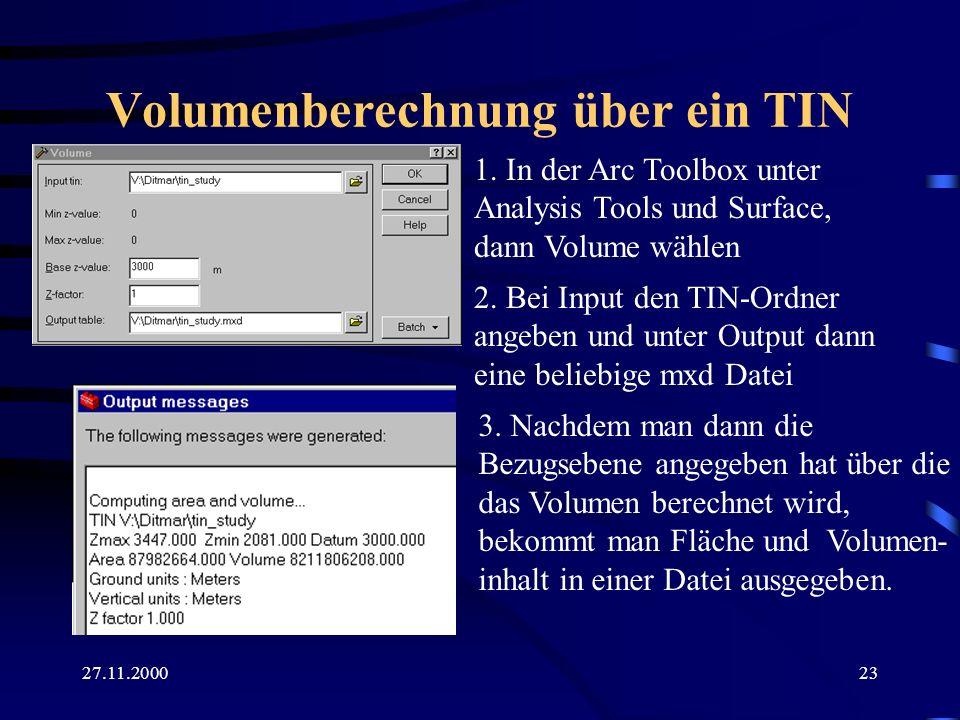 27.11.200023 Volumenberechnung über ein TIN 1. In der Arc Toolbox unter Analysis Tools und Surface, dann Volume wählen 2. Bei Input den TIN-Ordner ang
