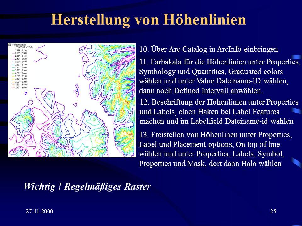 27.11.200025 Herstellung von Höhenlinien 10. Über Arc Catalog in ArcInfo einbringen 11. Farbskala für die Höhenlinien unter Properties, Symbology und