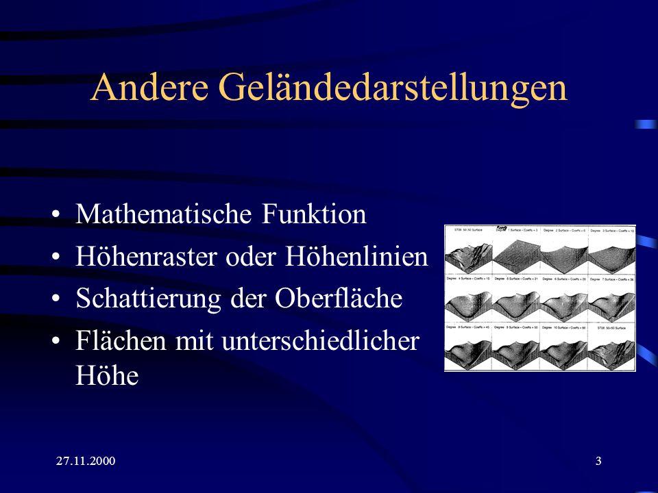 27.11.20004 Das Höhenpunktraster => Oberflächenraster mit Punkthöhen (für kleine Maßstäbe) z.B aus Luftbildern + einfach aufgebaut + kompakt zu speichern - entspricht nicht der Veränderlichkeit des Geländes (Schlucht oder Gipfel) - Originaldaten gehen beim Interpolieren des Rasters verloren => Höhere Genauigkeit erfordert dichteres Raster 1232221 2223222 2222322 3322322 3332232 4433223