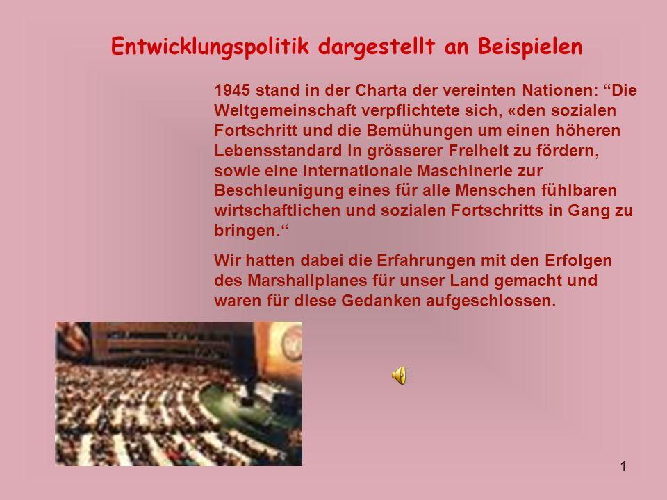 1 Entwicklungspolitik dargestellt an Beispielen 1945 stand in der Charta der vereinten Nationen: Die Weltgemeinschaft verpflichtete sich, «den soziale