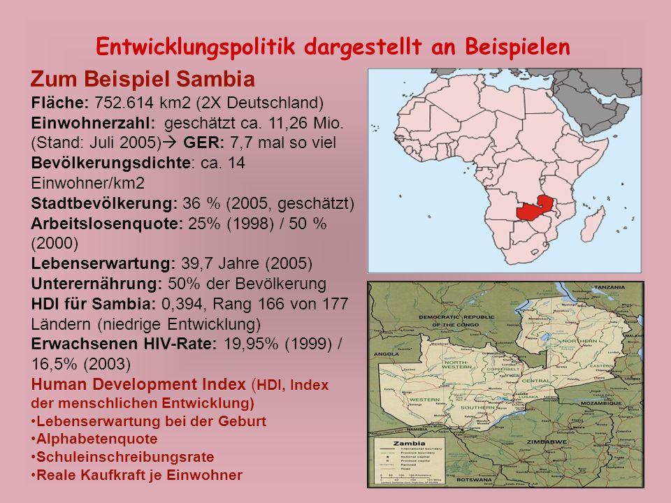 11 Entwicklungspolitik dargestellt an Beispielen Zum Beispiel Sambia Fläche: 752.614 km2 (2X Deutschland) Einwohnerzahl: geschätzt ca. 11,26 Mio. (Sta
