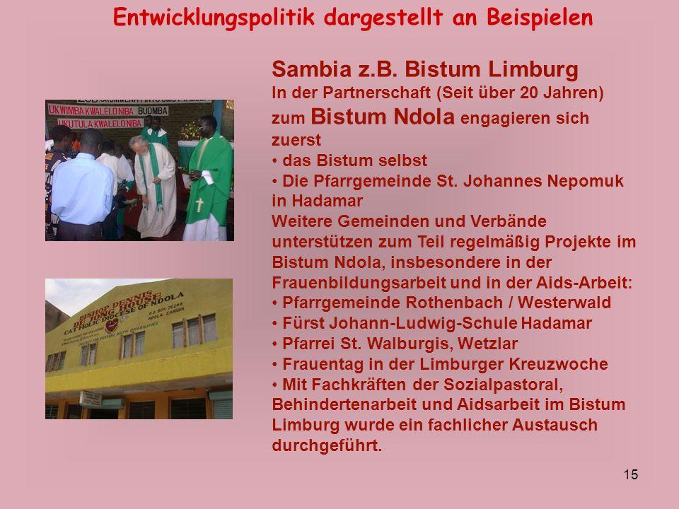 15 Entwicklungspolitik dargestellt an Beispielen Sambia z.B. Bistum Limburg In der Partnerschaft (Seit über 20 Jahren) zum Bistum Ndola engagieren sic