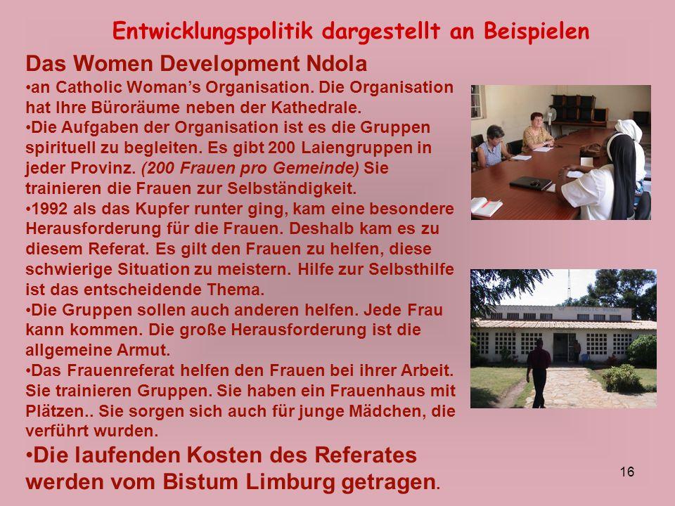 16 Entwicklungspolitik dargestellt an Beispielen Das Women Development Ndola an Catholic Womans Organisation. Die Organisation hat Ihre Büroräume nebe